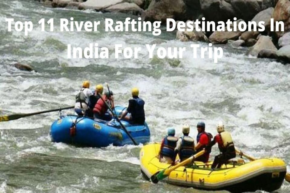 Top 11 River Rafting Destinations In India For Your Trip