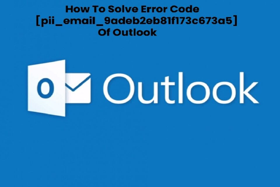 How To Solve Error Code [pii_email_9adeb2eb81f173c673a5] Of Outlook