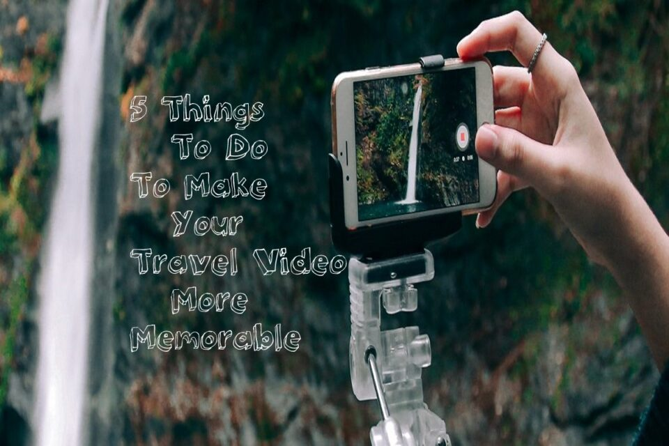 5 Things To Do To Make Your Travel Video More Memorable