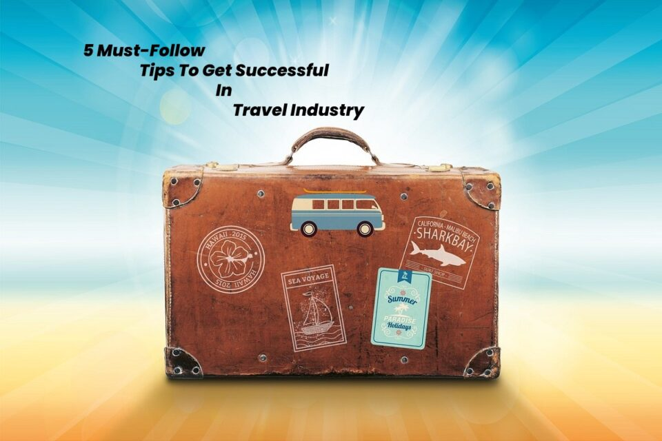 5 Must-Follow Tips To Get Successful In Travel Industry